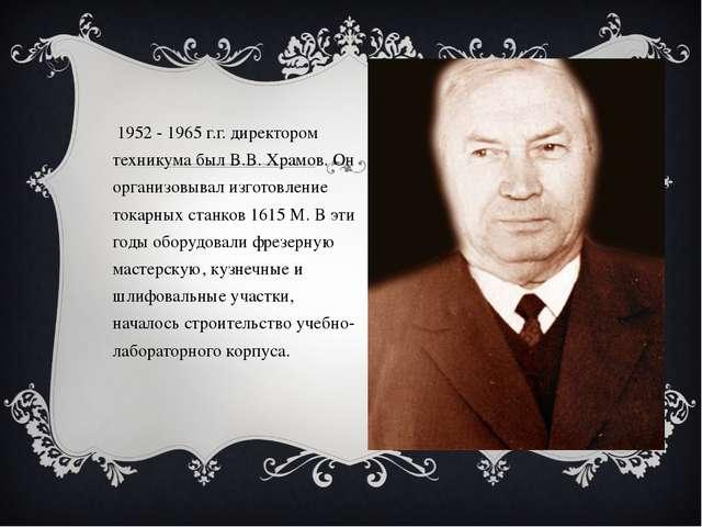 В 1952 - 1965 г.г. директором техникума был В.В. Храмов. Он организовывал изг...