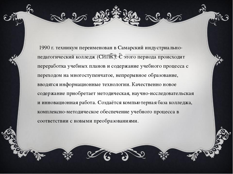 В 1990 г. техникум переименован в Самарский индустриально-педагогический колл...
