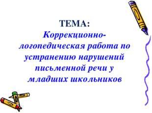 ТЕМА: Коррекционно-логопедическая работа по устранению нарушений письменной р