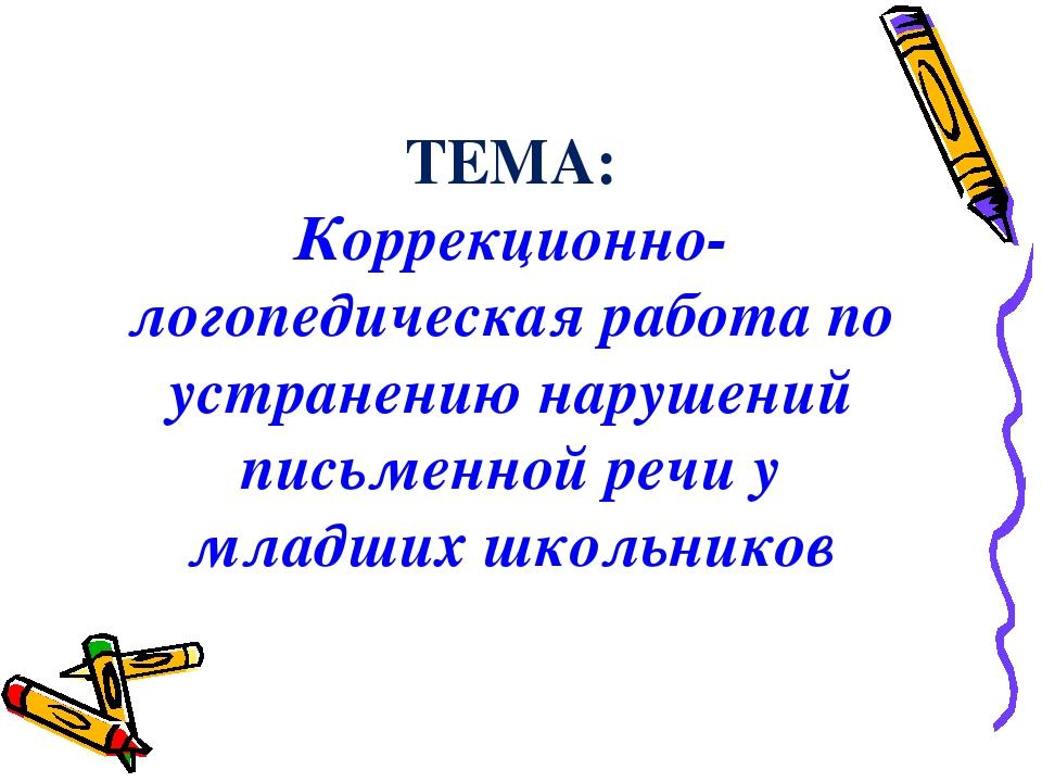 ТЕМА: Коррекционно-логопедическая работа по устранению нарушений письменной р...