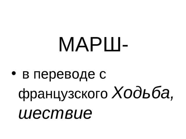 МАРШ- в переводе с французского Ходьба, шествие