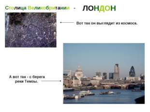 Столица Великобритании - ЛОНДОН Вот так он выглядит из космоса. А вот так - с