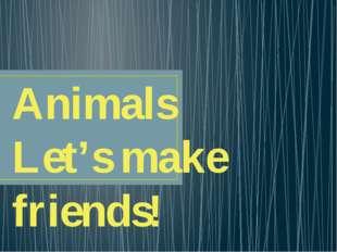 Animals Let's make friends!