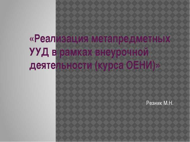 «Реализация метапредметных УУД в рамках внеурочной деятельности (курса ОЕНИ)»...