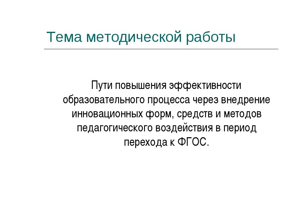 Тема методической работы Пути повышения эффективности образовательного процес...