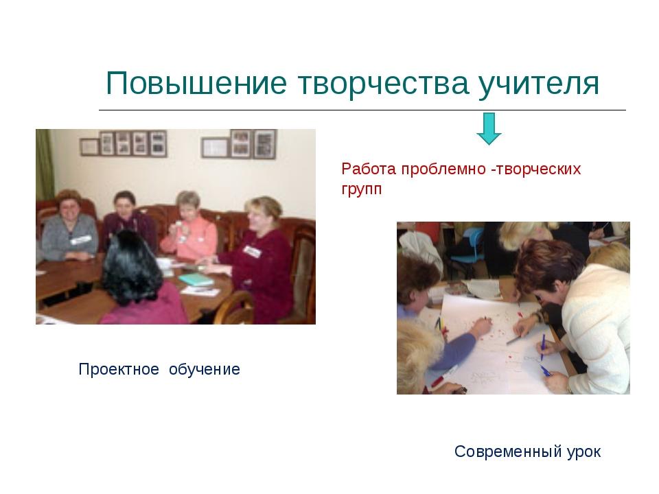 Повышение творчества учителя Работа проблемно -творческих групп Проектное обу...