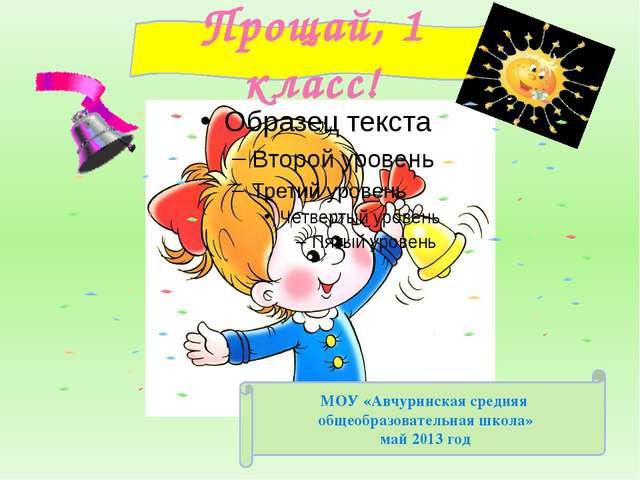 Прощай, 1 класс! МОУ «Авчуринская средняя общеобразовательная школа» май 2013...