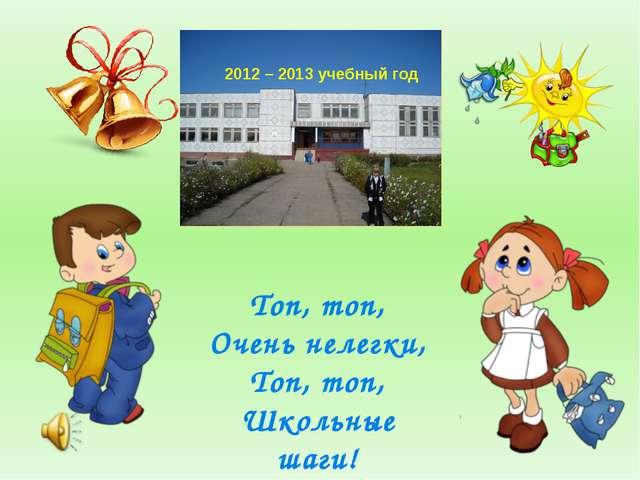 2012 – 2013 учебный год Топ, топ, Очень нелегки, Топ, топ, Школьные шаги!