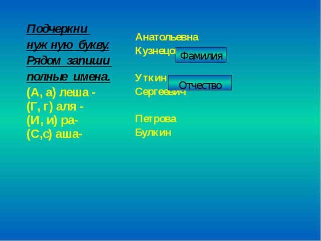 Фамилия Отчество Подчеркни нужную букву. Рядом запиши полные имена. (А, а) ле...