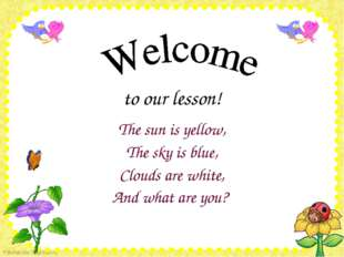to our lesson! The sun is yellow, The sky is blue, Clouds are white, And