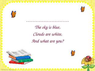……………………… ……………………… The sky is blue, Clouds are white, And what are you?