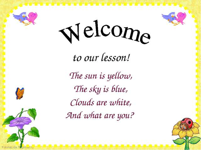 to our lesson! The sun is yellow, The sky is blue, Clouds are white, And...