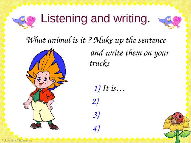 Listening and writing.  What animal is it ? Make up the sentence...