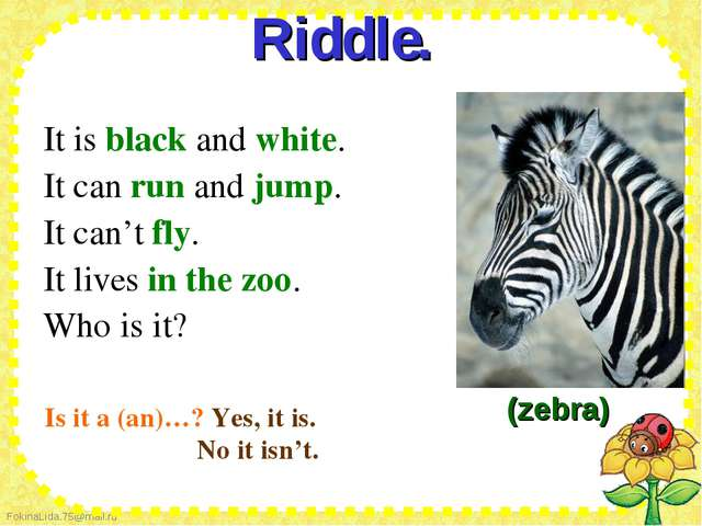 Riddle.  It is black and white. It can run and jump. It can't fly. It liv...