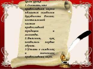 Цели урока 1.Осознать,что православная икона является символом духовности Рос