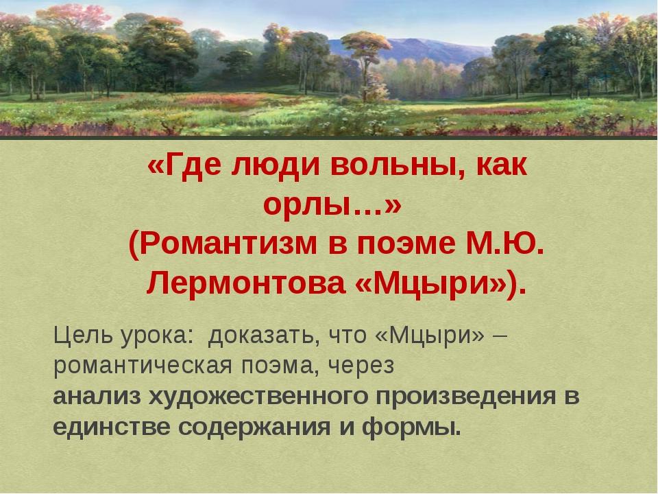 «Где люди вольны, как орлы…» (Романтизм в поэме М.Ю. Лермонтова «Мцыри»). Цел...