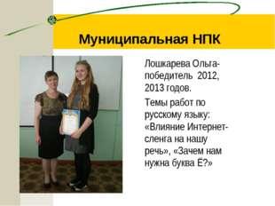 Муниципальная НПК Лошкарева Ольга- победитель 2012, 2013 годов. Темы работ по