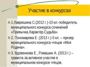 Участие в конкурсах 1.Лаврешина С.(2012 г.)-10 кл.-победитель муниципального