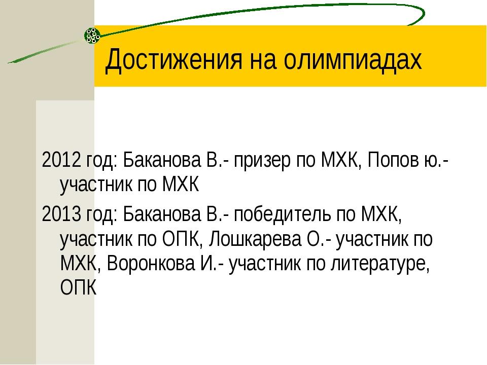 2012 год: Баканова В.- призер по МХК, Попов ю.-участник по МХК 2013 год: Бака...