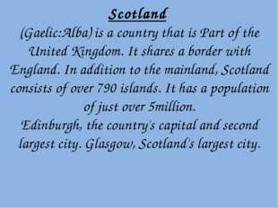Scotland (Gaelic:Alba) is a country that is Part of the United Kingdom. It sh