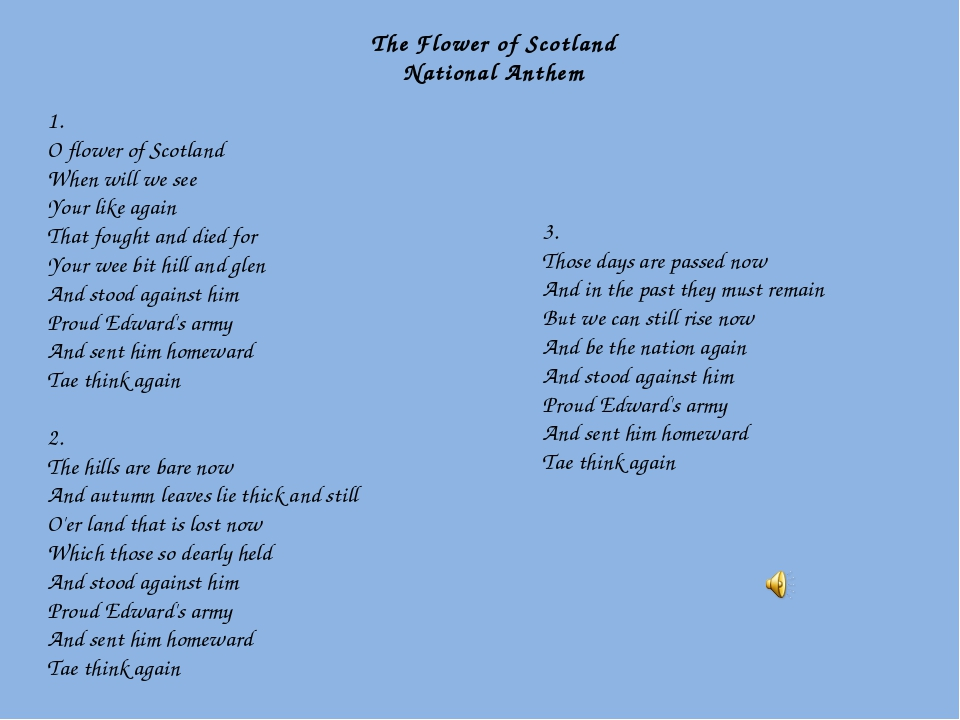 1. O flower of Scotland When will we see Your like again That fought and die...