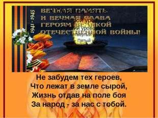 Не забудем тех героев, Что лежат в земле сырой, Жизнь отдав на поле боя За на