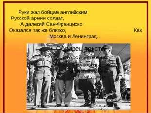Руки жал бойцам английским Русской армии солдат, А далекий Сан-Франциско Оказ