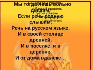 Мы тогда лишь вольно дышим, Если речь родную слышим, Речь на русском языке,