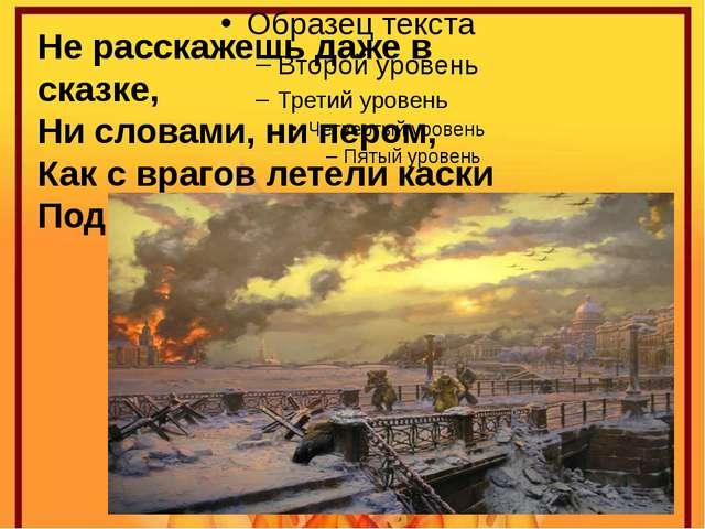 Не расскажешь даже в сказке, Ни словами, ни пером, Как с врагов летели каски...