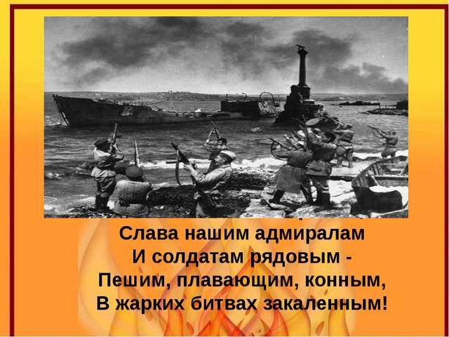 Слава нашим генералам, Слава нашим адмиралам И солдатам рядовым - Пешим, пла...