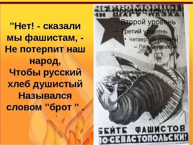 """""""Нет! - сказали мы фашистам, - Не потерпит наш народ, Чтобы русский хлеб души..."""