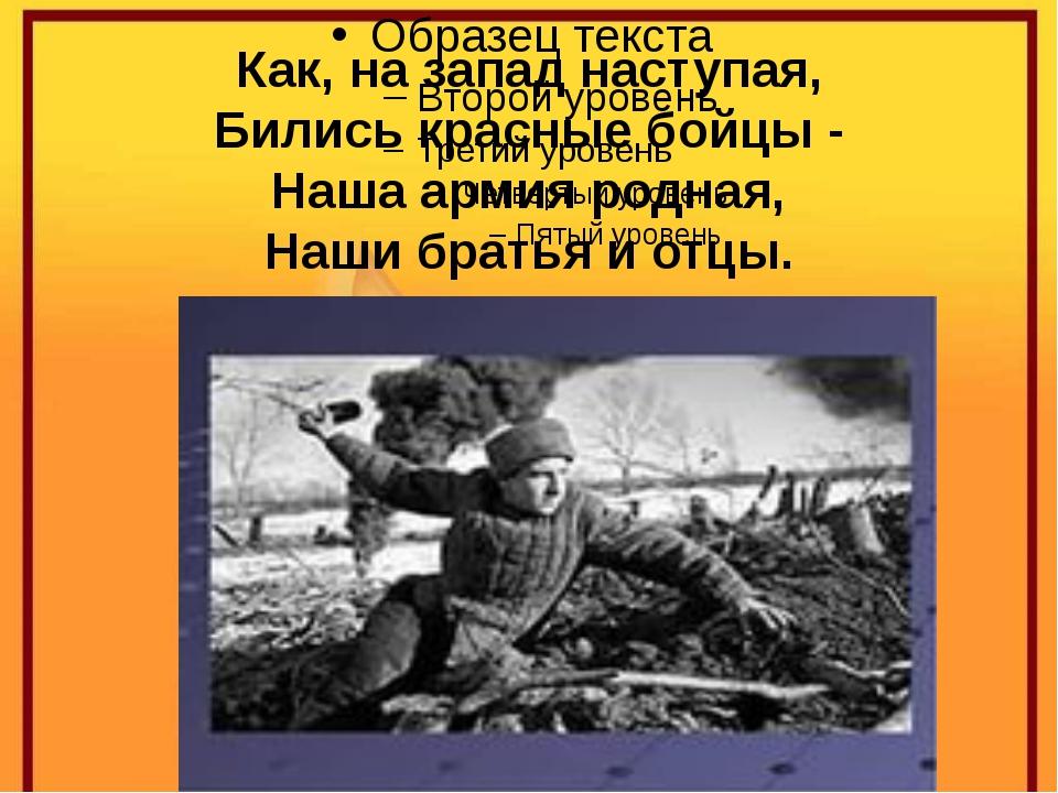 Как, на запад наступая, Бились красные бойцы - Наша армия родная, Наши братья...
