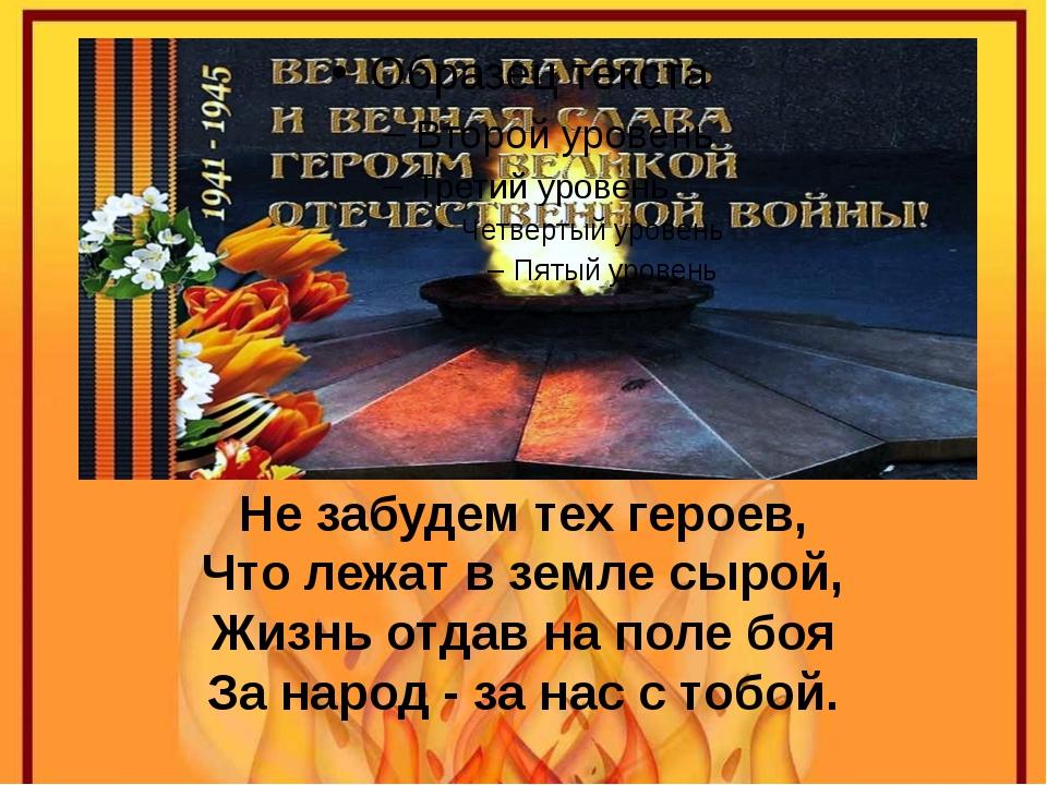 Не забудем тех героев, Что лежат в земле сырой, Жизнь отдав на поле боя За на...
