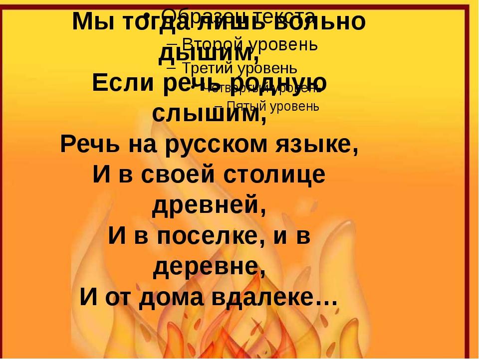 Мы тогда лишь вольно дышим, Если речь родную слышим, Речь на русском языке,...