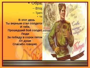 В этот день Ты верным стал солдатом, И тебе, Прошедший бой солдат, Люди За п