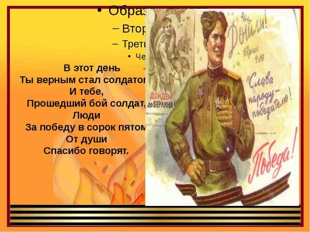 В этот день Ты верным стал солдатом, И тебе, Прошедший бой солдат, Люди За п...
