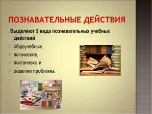 Выделяют 3 вида познавательных учебных действий общеучебные, логические, пос