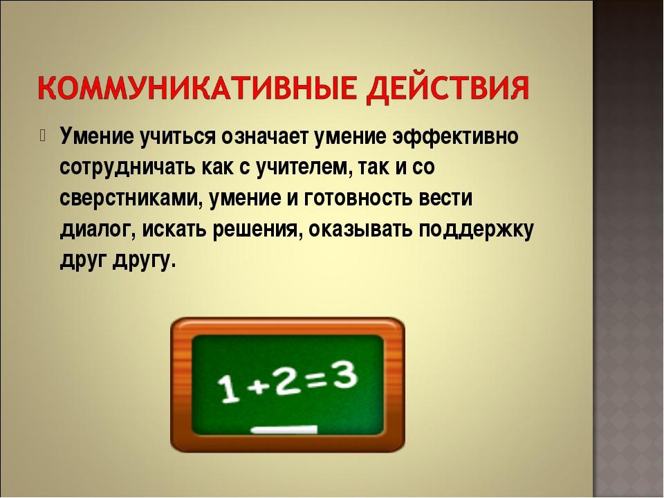 Умение учиться означает умение эффективно сотрудничать как с учителем, так и...
