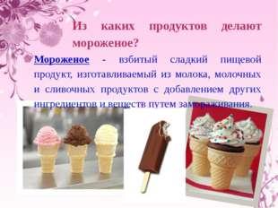 Из каких продуктов делают мороженое? Мороженое - взбитый сладкий пищевой пр
