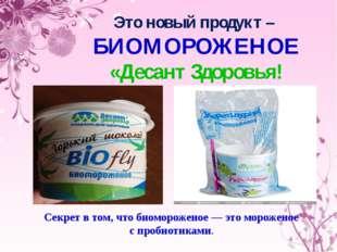 Это новый продукт – БИОМОРОЖЕНОЕ «Десант Здоровья! Секрет в том, что биоморож