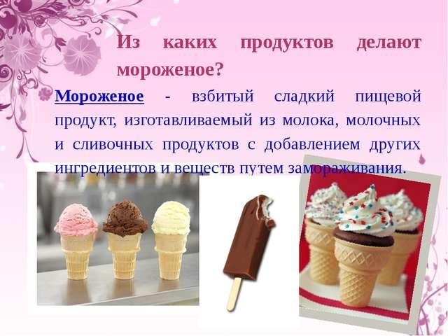 Из каких продуктов делают мороженое? Мороженое - взбитый сладкий пищевой пр...