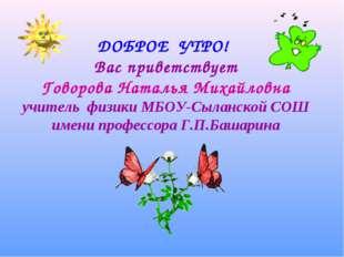 ДОБРОЕ УТРО! Вас приветствует Говорова Наталья Михайловна учитель физики МБО