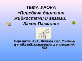 ТЕМА УРОКА «Передача давления жидкостями и газами. Закон Паскаля» Перышкин А.