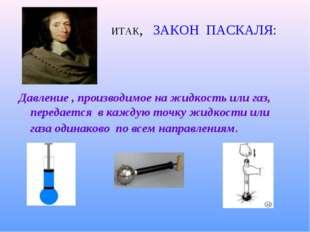 ИТАК, ЗАКОН ПАСКАЛЯ: Давление , производимое на жидкость или газ, передается