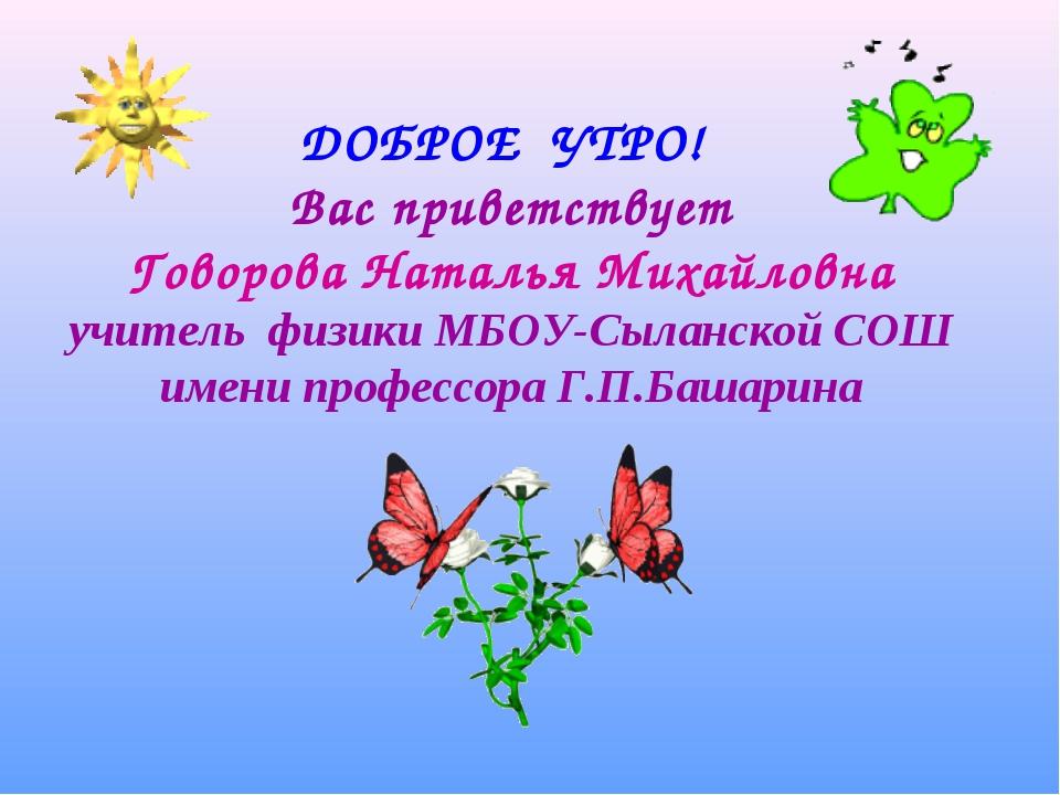 ДОБРОЕ УТРО! Вас приветствует Говорова Наталья Михайловна учитель физики МБО...