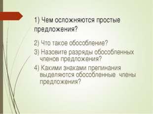 1) Чем осложняются простые предложения? 2) Что такое обособление? 3) Назовите