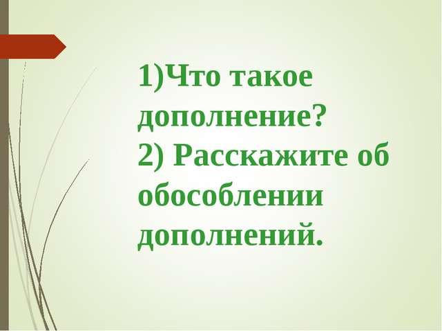 1)Что такое дополнение? 2) Расскажите об обособлении дополнений.