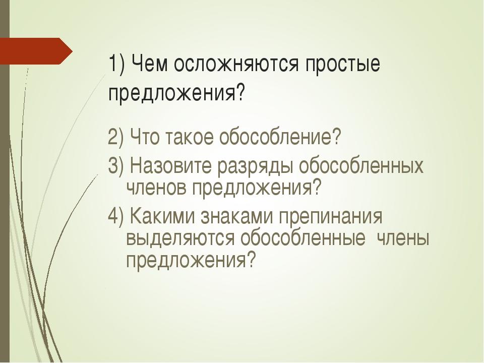 1) Чем осложняются простые предложения? 2) Что такое обособление? 3) Назовите...