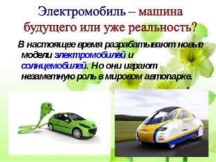 В настоящее время разрабатывают новые модели электромобилей и солнцемобилей.