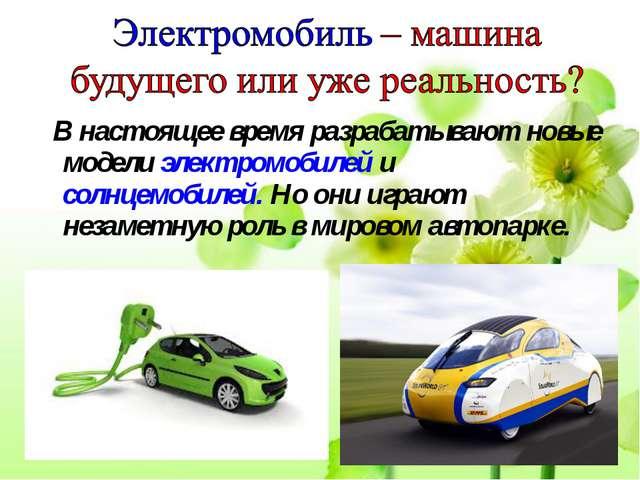 В настоящее время разрабатывают новые модели электромобилей и солнцемобилей....